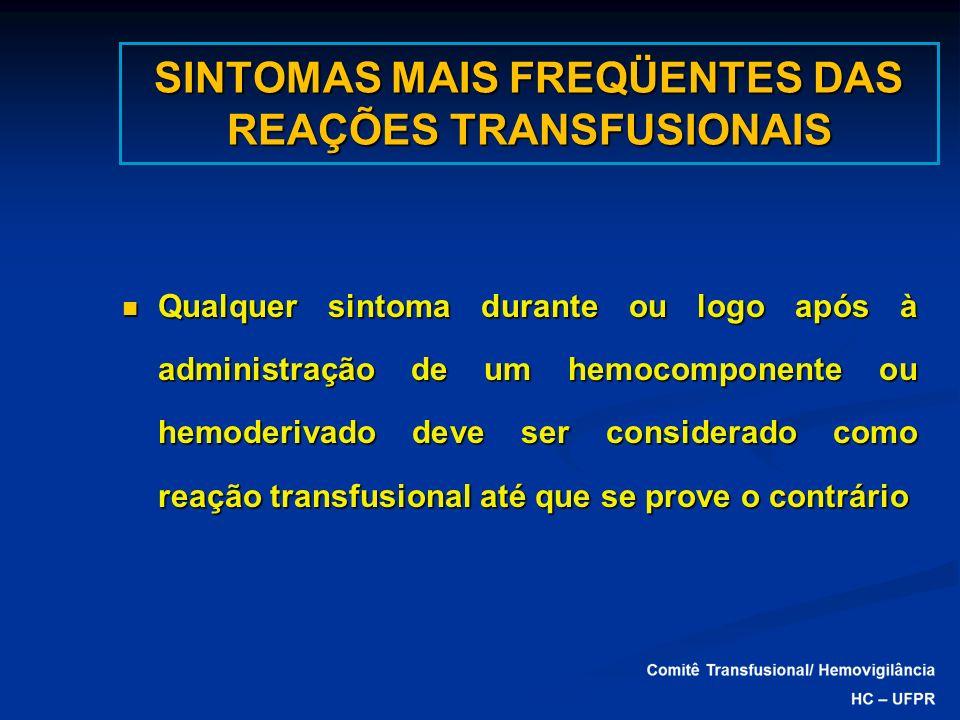 SINTOMAS MAIS FREQÜENTES DAS REAÇÕES TRANSFUSIONAIS Qualquer sintoma durante ou logo após à administração de um hemocomponente ou hemoderivado deve se