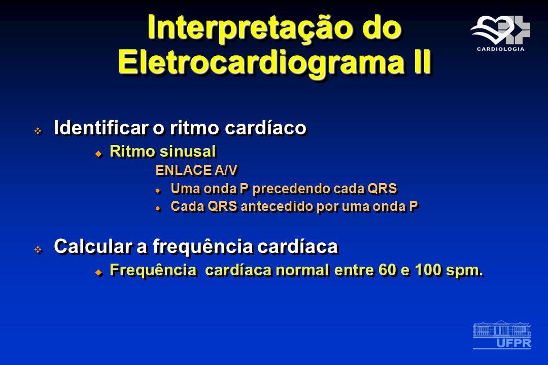 Interpretação do Eletrocardiograma II Identificar o ritmo cardíaco Ritmo sinusal ENLACE A/V Uma onda P precedendo cada QRS Cada QRS antecedido por uma