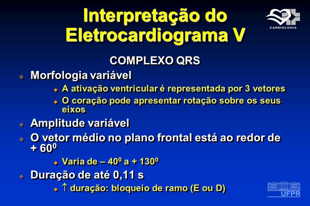 Interpretação do Eletrocardiograma V COMPLEXO QRS Morfologia variável A ativação ventricular é representada por 3 vetores O coração pode apresentar ro
