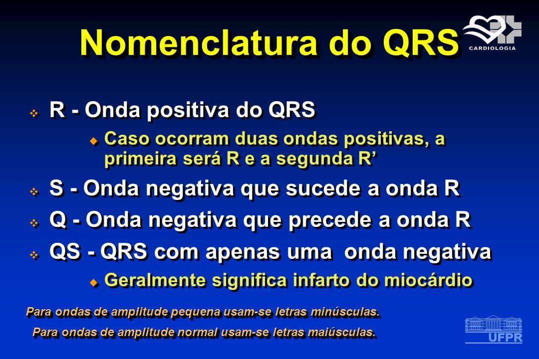 Nomenclatura do QRS R - Onda positiva do QRS Caso ocorram duas ondas positivas, a primeira será R e a segunda R S - Onda negativa que sucede a onda R