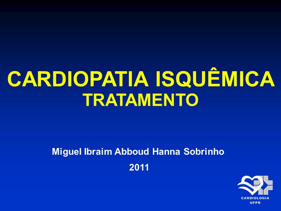 CARDIOPATIA ISQUÊMICA TRATAMENTO Miguel Ibraim Abboud Hanna Sobrinho 2011
