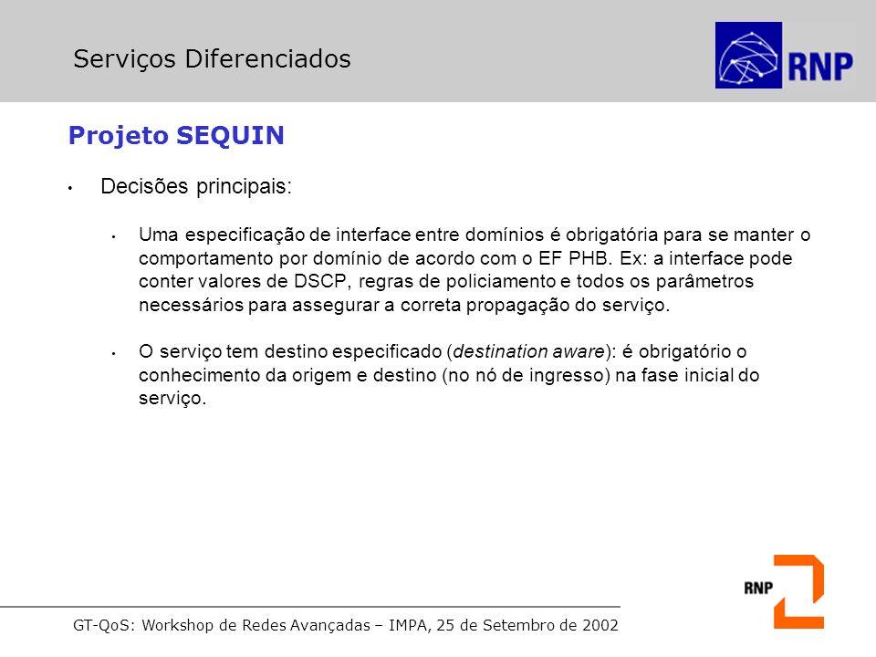 GT-QoS: Workshop de Redes Avançadas – IMPA, 25 de Setembro de 2002 Projeto SEQUIN Decisões principais: Uma especificação de interface entre domínios é obrigatória para se manter o comportamento por domínio de acordo com o EF PHB.