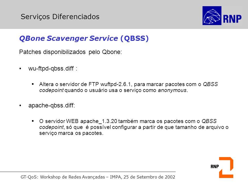 GT-QoS: Workshop de Redes Avançadas – IMPA, 25 de Setembro de 2002 QBone Scavenger Service (QBSS) Patches disponibilizados pelo Qbone: wu-ftpd-qbss.diff : Altera o servidor de FTP wuftpd-2.6.1, para marcar pacotes com o QBSS codepoint quando o usuário usa o serviço como anonymous.