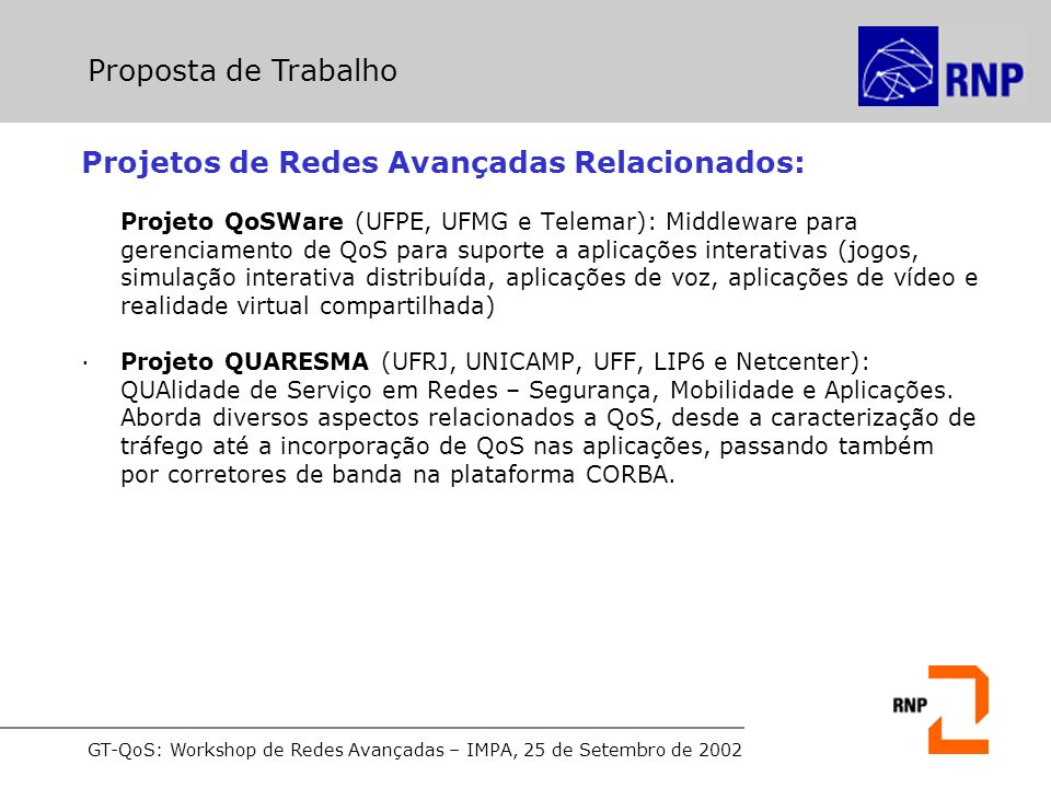 GT-QoS: Workshop de Redes Avançadas – IMPA, 25 de Setembro de 2002 Projetos de Redes Avançadas Relacionados: Projeto QoSWare (UFPE, UFMG e Telemar): Middleware para gerenciamento de QoS para suporte a aplicações interativas (jogos, simulação interativa distribuída, aplicações de voz, aplicações de vídeo e realidade virtual compartilhada) ·Projeto QUARESMA (UFRJ, UNICAMP, UFF, LIP6 e Netcenter): QUAlidade de Serviço em Redes – Segurança, Mobilidade e Aplicações.