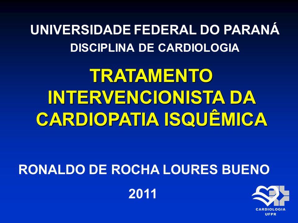 TRATAMENTO INTERVENCIONISTA DA CARDIOPATIA ISQUÊMICA UNIVERSIDADE FEDERAL DO PARANÁ DISCIPLINA DE CARDIOLOGIA RONALDO DE ROCHA LOURES BUENO 2011
