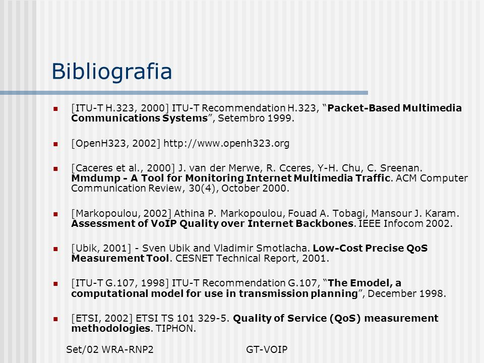 Set/02 WRA-RNP2GT-VOIP Bibliografia [ITU-T H.323, 2000] ITU-T Recommendation H.323, Packet-Based Multimedia Communications Systems, Setembro 1999. [Op