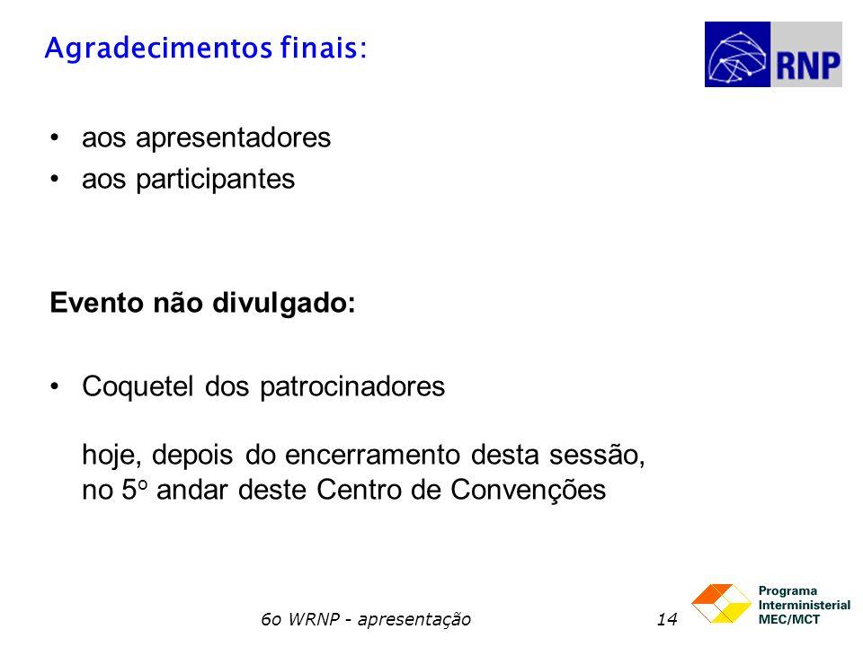 6o WRNP - apresentação14 Agradecimentos finais: aos apresentadores aos participantes Evento não divulgado: Coquetel dos patrocinadores hoje, depois do