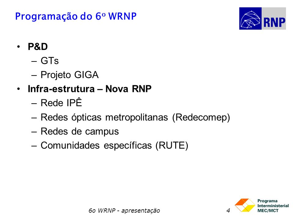 6o WRNP - apresentação5 P&D: Grupos de Trabalho GTs 2005-6 –Medições 2 - José Suruagy (UFPE) –Armazenamento em Rede – Sérgio Takeo Kofuji (USP) –TV digital – Guido Lemos (UFPB) –Rede mesh – Célio Albuquerque (UFF) –Visualização remota – Jauvane de Oliveira (LNCC) –Gerência de Vídeo – Regina Melo Silveira (USP) –ICP Edu II - Ricardo Felipe Custódio (UFSC)