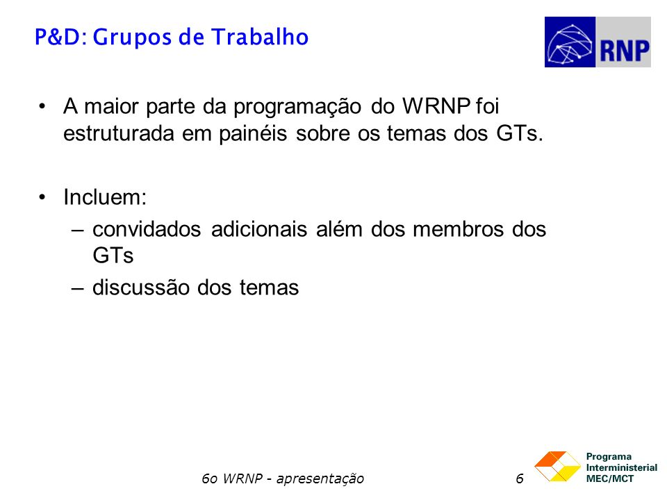6o WRNP - apresentação7 P&D: Projeto GIGA Vai ser realizado na 3a feira o Seminário GIGA (com a participação do CPqD) –Apresentação dos principais resultados –Avaliação do andamento do projeto atual –Discutir com a comunidade de P&D possíveis cenários para sua continuação