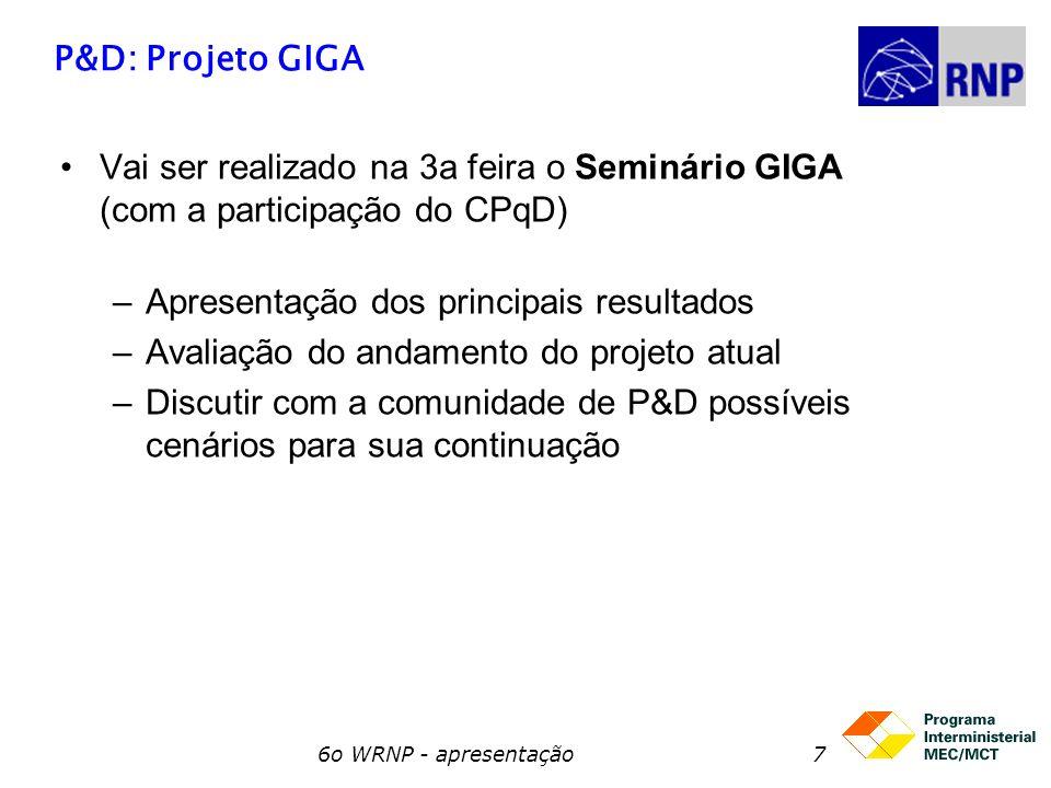 6o WRNP - apresentação7 P&D: Projeto GIGA Vai ser realizado na 3a feira o Seminário GIGA (com a participação do CPqD) –Apresentação dos principais res