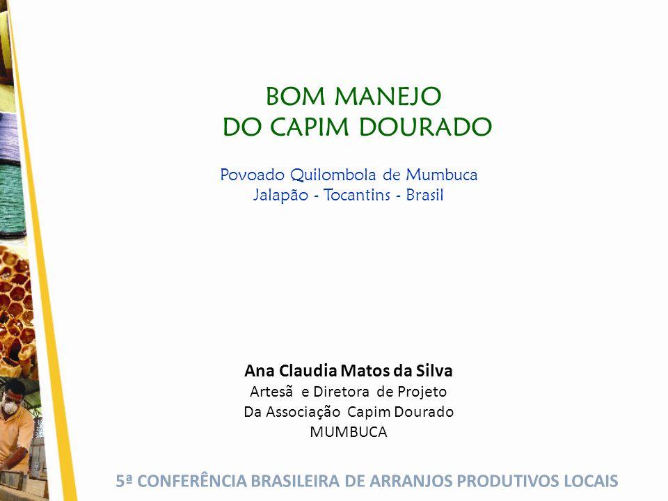 5ª CONFERÊNCIA BRASILEIRA DE ARRANJOS PRODUTIVOS LOCAIS BOM MANEJO DO CAPIM DOURADO Povoado Quilombola de Mumbuca Jalapão - Tocantins - Brasil Ana Claudia Matos da Silva Artesã e Diretora de Projeto Da Associação Capim Dourado MUMBUCA