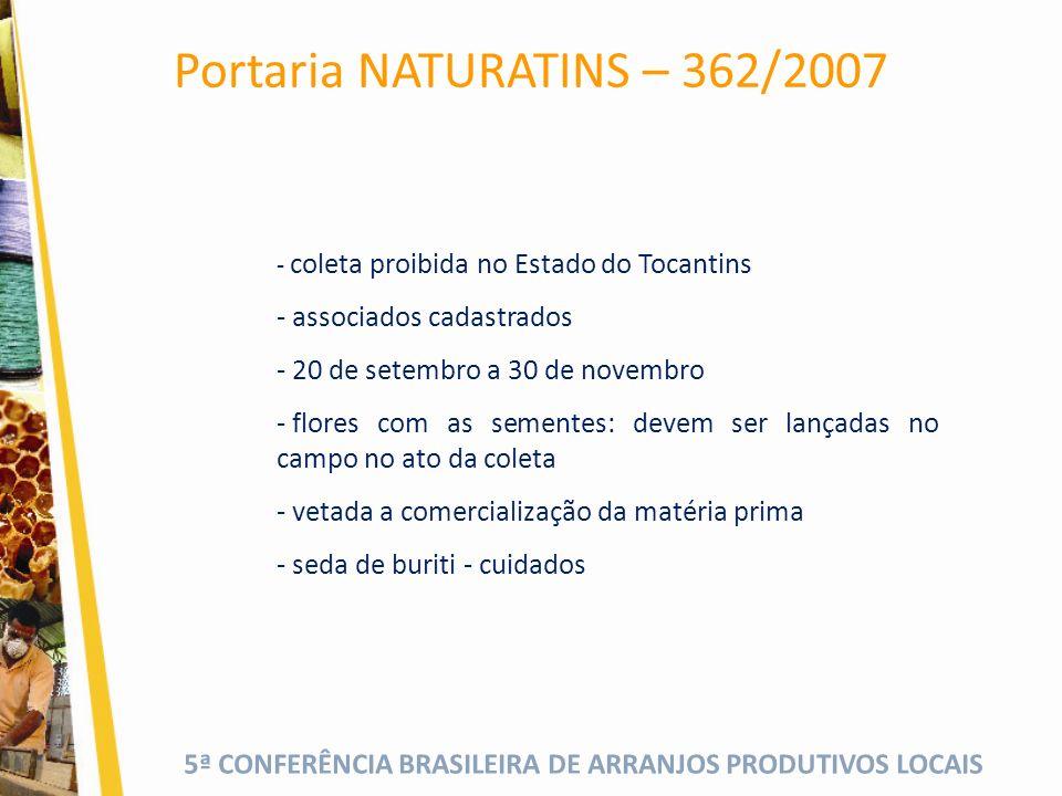 5ª CONFERÊNCIA BRASILEIRA DE ARRANJOS PRODUTIVOS LOCAIS Portaria NATURATINS – 362/2007 - coleta proibida no Estado do Tocantins - associados cadastrados - 20 de setembro a 30 de novembro - flores com as sementes: devem ser lançadas no campo no ato da coleta - vetada a comercialização da matéria prima - seda de buriti - cuidados