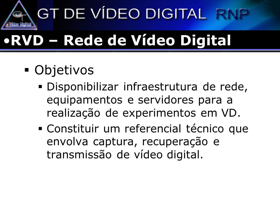 RVD – Rede de Vídeo Digital Objetivos Disponibilizar infraestrutura de rede, equipamentos e servidores para a realização de experimentos em VD. Consti