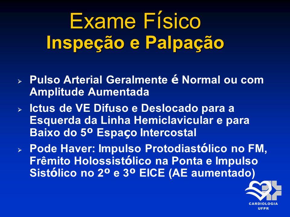 Exame F í sico Inspeção e Palpação Pulso Arterial Geralmente é Normal ou com Amplitude Aumentada Ictus de VE Difuso e Deslocado para a Esquerda da Lin