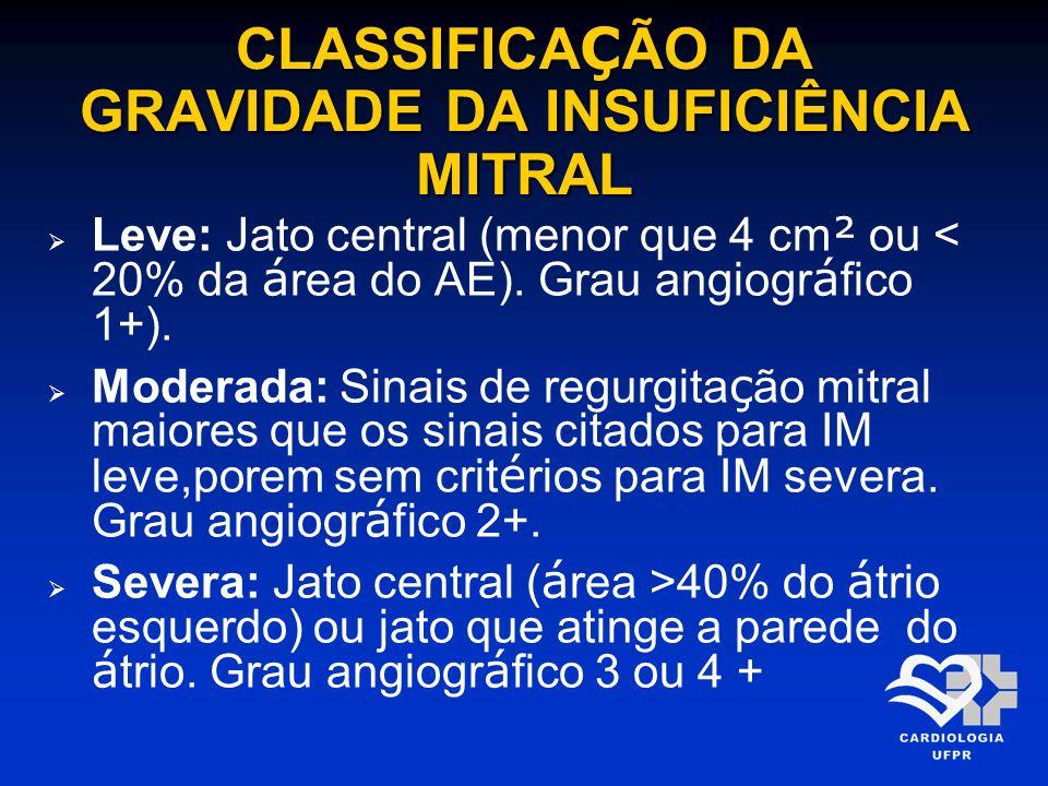 CLASSIFICA Ç ÃO DA GRAVIDADE DA INSUFICIÊNCIA MITRAL Leve: Jato central (menor que 4 cm ² ou < 20% da á rea do AE). Grau angiogr á fico 1+). Moderada: