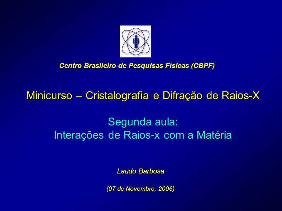 1 Minicurso – Cristalografia e Difração de Raios-X Segunda aula: Interações de Raios-x com a Matéria Laudo Barbosa (07 de Novembro, 2006) Centro Brasi