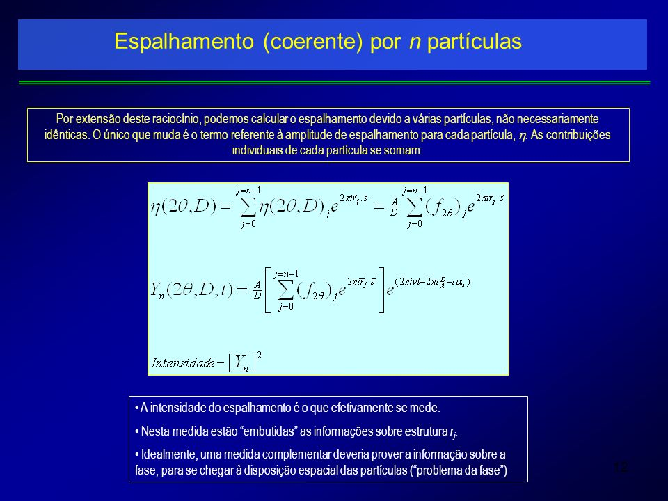 12 Espalhamento (coerente) por n partículas Por extensão deste raciocínio, podemos calcular o espalhamento devido a várias partículas, não necessariam