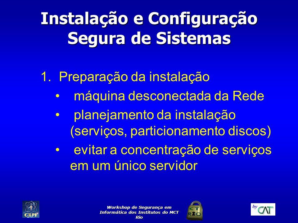 Workshop de Segurança em Informática dos Institutos do MCT Rio Instalação e Configuração Segura de Sistemas (cont.) 2.Estratégias de Particionamento 3.Documentar a instalação e a configuraçãoDocumentar 4.Senhas de administrador 5.Instalação mínima 6.Desativar serviços não utilizados 7.Instalação de correções
