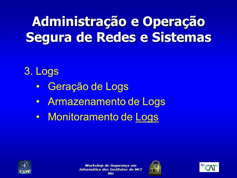 Workshop de Segurança em Informática dos Institutos do MCT Rio Administração e Operação Segura de Redes e Sistemas 3. Logs Geração de Logs Armazenamen