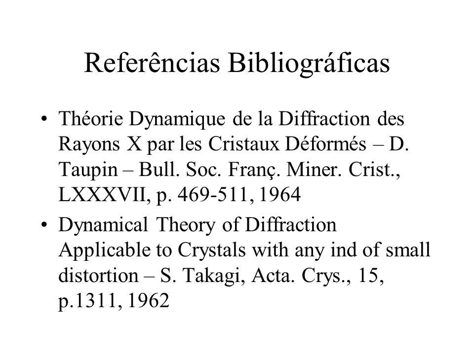 Referências Bibliográficas Théorie Dynamique de la Diffraction des Rayons X par les Cristaux Déformés – D. Taupin – Bull. Soc. Franç. Miner. Crist., L