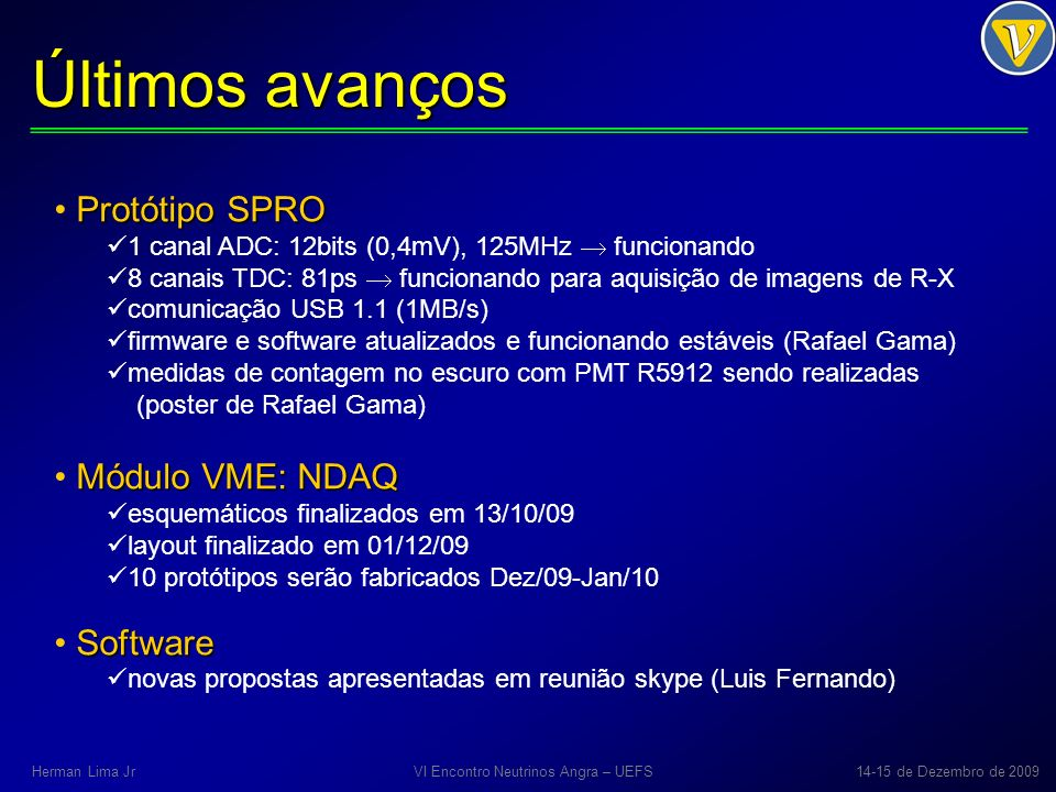 Últimos avanços Protótipo SPRO 1 canal ADC: 12bits (0,4mV), 125MHz funcionando 8 canais TDC: 81ps funcionando para aquisição de imagens de R-X comunicação USB 1.1 (1MB/s) firmware e software atualizados e funcionando estáveis (Rafael Gama) medidas de contagem no escuro com PMT R5912 sendo realizadas (poster de Rafael Gama) Módulo VME: NDAQ esquemáticos finalizados em 13/10/09 layout finalizado em 01/12/09 10 protótipos serão fabricados Dez/09-Jan/10 Software novas propostas apresentadas em reunião skype (Luis Fernando) VI Encontro Neutrinos Angra – UEFS14-15 de Dezembro de 2009Herman Lima Jr