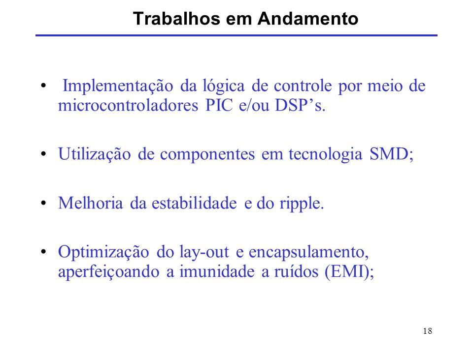 18 Trabalhos em Andamento Implementação da lógica de controle por meio de microcontroladores PIC e/ou DSPs. Utilização de componentes em tecnologia SM
