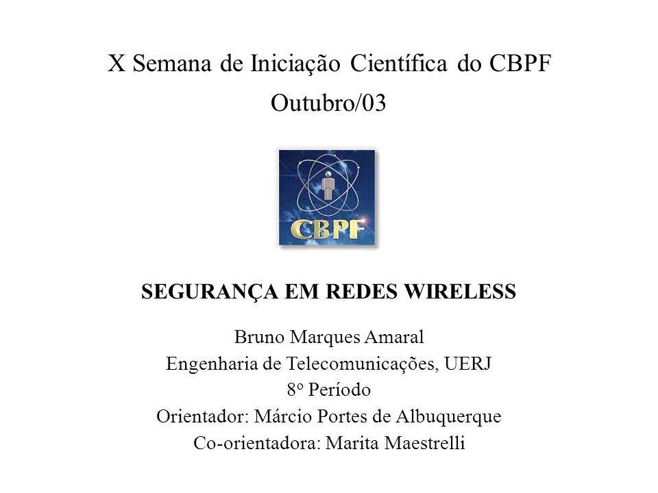 X Semana de Iniciação Científica do CBPF Outubro/03 SEGURANÇA EM REDES WIRELESS Bruno Marques Amaral Engenharia de Telecomunicações, UERJ 8 o Período