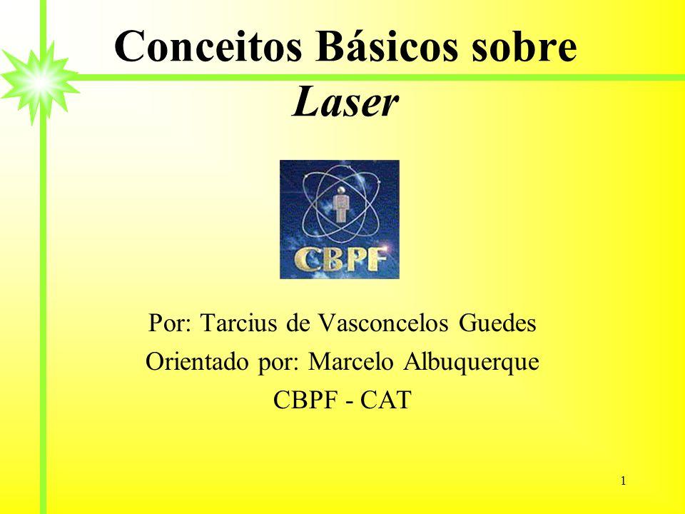 1 Conceitos Básicos sobre Laser Por: Tarcius de Vasconcelos Guedes Orientado por: Marcelo Albuquerque CBPF - CAT