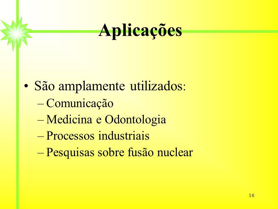 16 Aplicações São amplamente utilizados : –Comunicação –Medicina e Odontologia –Processos industriais –Pesquisas sobre fusão nuclear