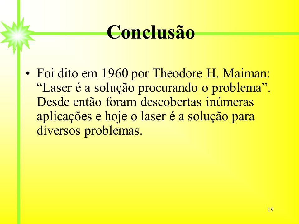 19 Conclusão Foi dito em 1960 por Theodore H. Maiman: Laser é a solução procurando o problema. Desde então foram descobertas inúmeras aplicações e hoj