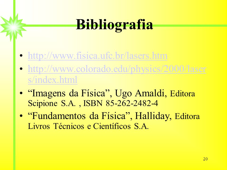 20 Bibliografia http://www.fisica.ufc.br/lasers.htm http://www.colorado.edu/physics/2000/laser s/index.htmlhttp://www.colorado.edu/physics/2000/laser