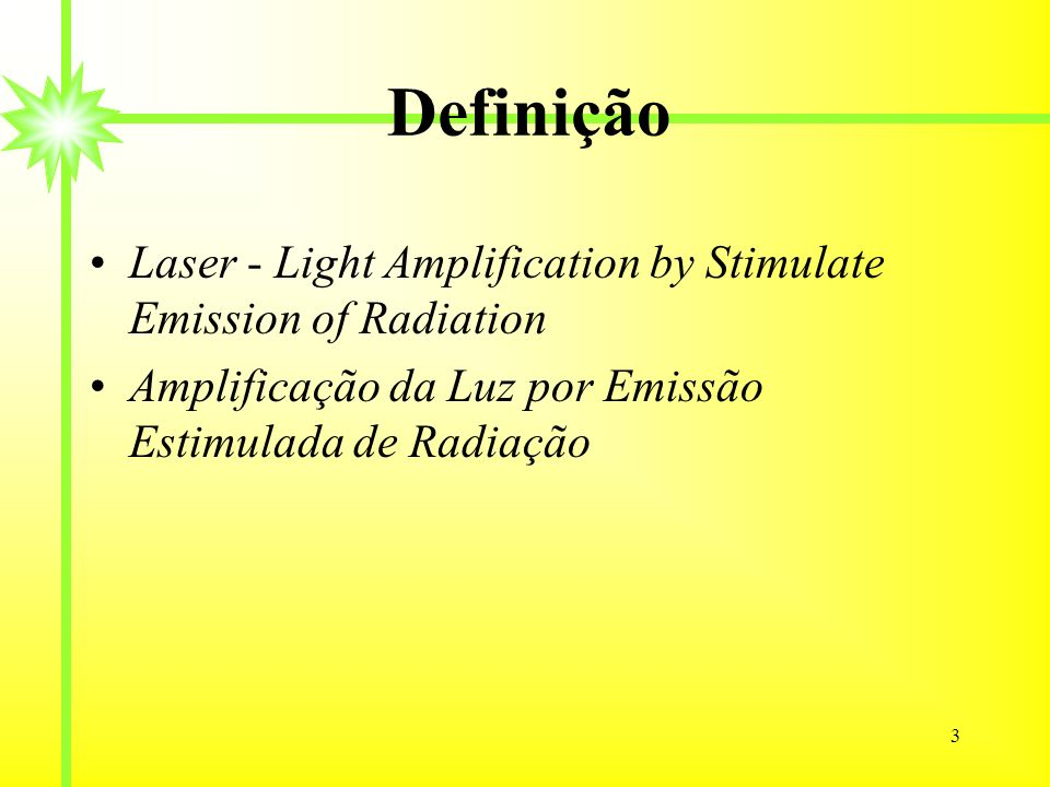 3 Definição Laser - Light Amplification by Stimulate Emission of Radiation Amplificação da Luz por Emissão Estimulada de Radiação