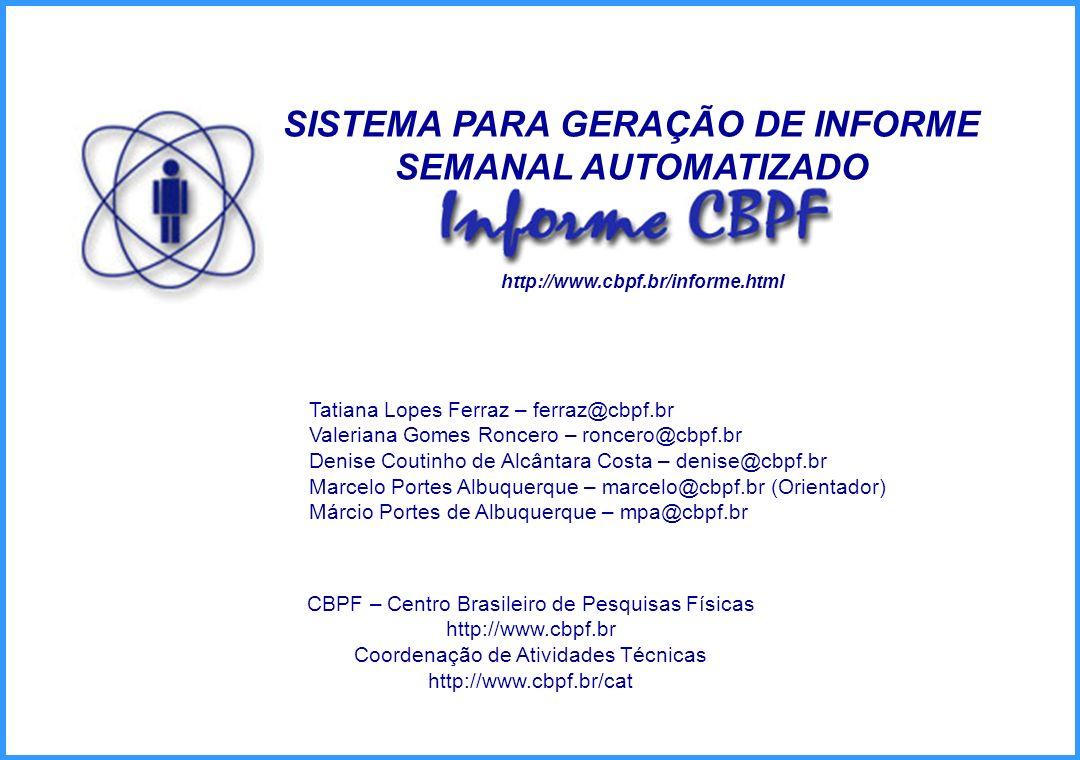 SISTEMA PARA GERAÇÃO DE INFORME SEMANAL AUTOMATIZADO Tatiana Lopes Ferraz – ferraz@cbpf.br Valeriana Gomes Roncero – roncero@cbpf.br Denise Coutinho d