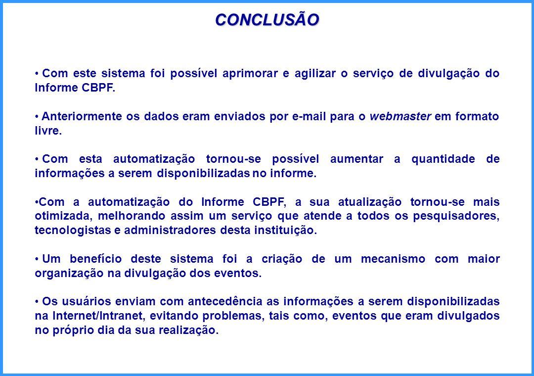 CONCLUSÃO Com este sistema foi possível aprimorar e agilizar o serviço de divulgação do Informe CBPF. Anteriormente os dados eram enviados por e-mail