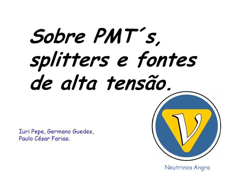 Sobre PMT´s, splitters e fontes de alta tensão. Neutrinos Angra Iuri Pepe, Germano Guedes, Paulo César Farias.