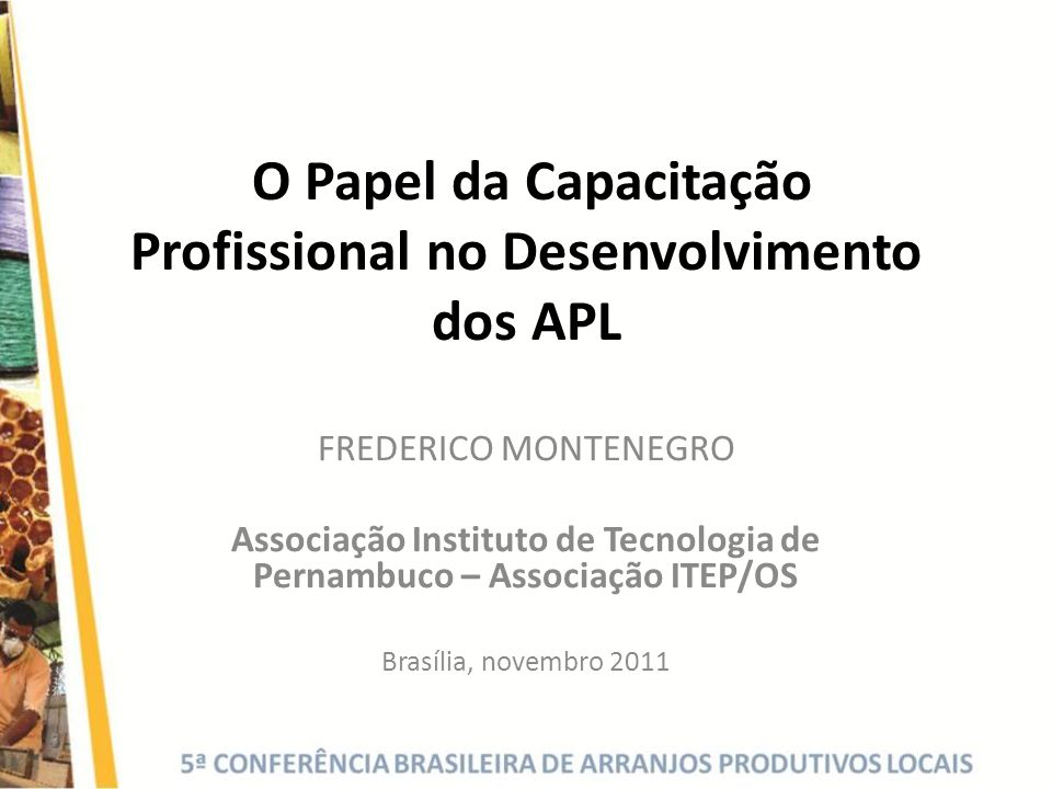 O Papel da Capacitação Profissional no Desenvolvimento dos APL FREDERICO MONTENEGRO Associação Instituto de Tecnologia de Pernambuco – Associação ITEP