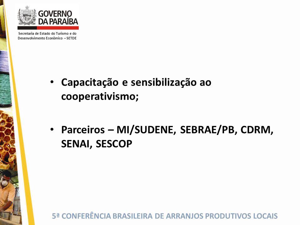 5ª CONFERÊNCIA BRASILEIRA DE ARRANJOS PRODUTIVOS LOCAIS Capacitação e sensibilização ao cooperativismo; Parceiros – MI/SUDENE, SEBRAE/PB, CDRM, SENAI,