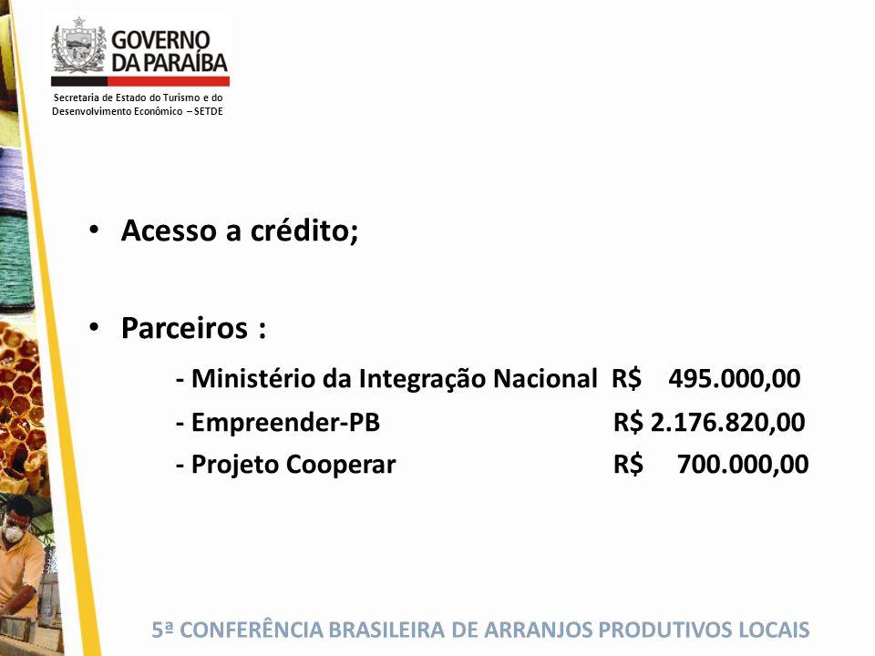 5ª CONFERÊNCIA BRASILEIRA DE ARRANJOS PRODUTIVOS LOCAIS Acesso a crédito; Parceiros : - Ministério da Integração Nacional R$ 495.000,00 - Empreender-P