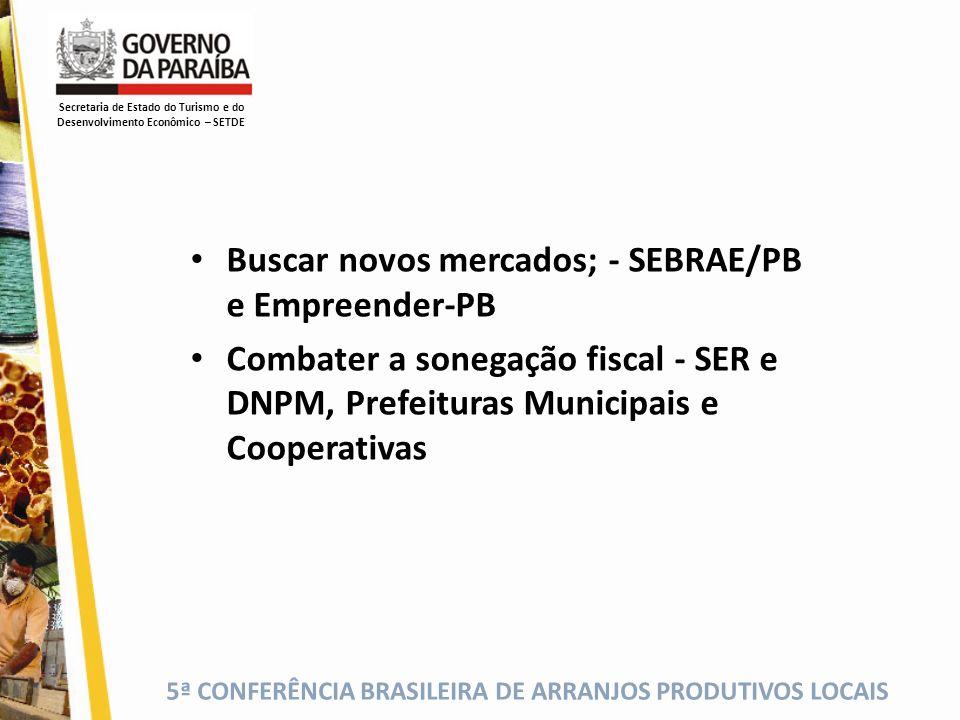 5ª CONFERÊNCIA BRASILEIRA DE ARRANJOS PRODUTIVOS LOCAIS Buscar novos mercados; - SEBRAE/PB e Empreender-PB Combater a sonegação fiscal - SER e DNPM, P