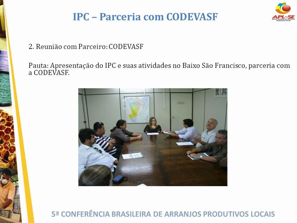 5ª CONFERÊNCIA BRASILEIRA DE ARRANJOS PRODUTIVOS LOCAIS IPC – Parceria com CODEVASF 2. Reunião com Parceiro: CODEVASF Pauta: Apresentação do IPC e sua