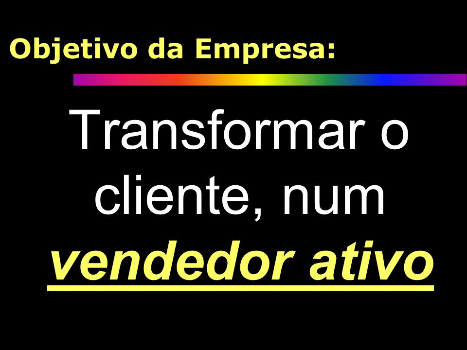 Objetivo da Empresa: Transformar o cliente, num vendedor ativo