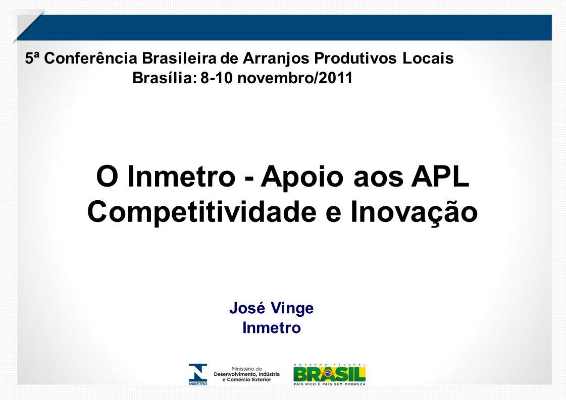 5ª Conferência Brasileira de Arranjos Produtivos Locais Brasília: 8-10 novembro/2011 José Vinge Inmetro O Inmetro - Apoio aos APL Competitividade e Inovação