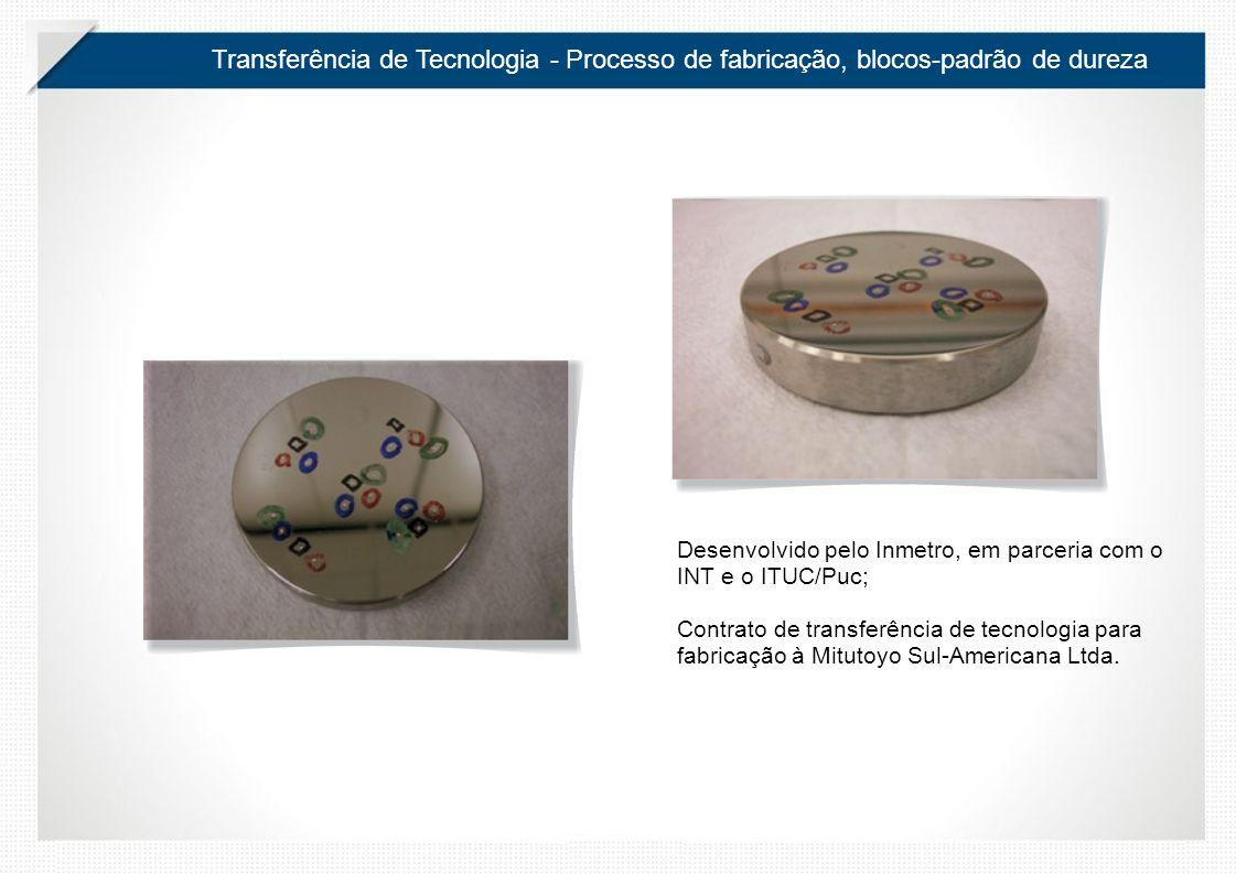 Transferência de Tecnologia - Processo de fabricação, blocos-padrão de dureza Desenvolvido pelo Inmetro, em parceria com o INT e o ITUC/Puc; Contrato de transferência de tecnologia para fabricação à Mitutoyo Sul-Americana Ltda.