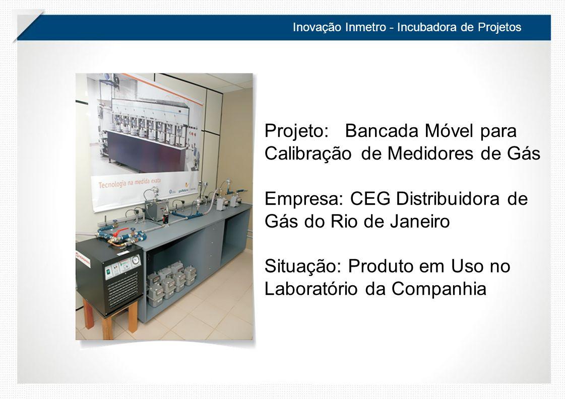 Inovação Inmetro - Incubadora de Projetos Projeto: Bancada Móvel para Calibração de Medidores de Gás Empresa: CEG Distribuidora de Gás do Rio de Janeiro Situação: Produto em Uso no Laboratório da Companhia