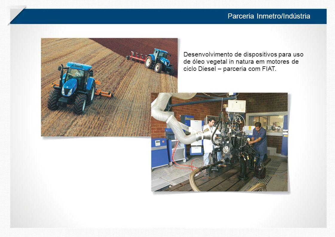 Parceria Inmetro/Indústria Desenvolvimento de dispositivos para uso de óleo vegetal in natura em motores de ciclo Diesel – parceria com FIAT.