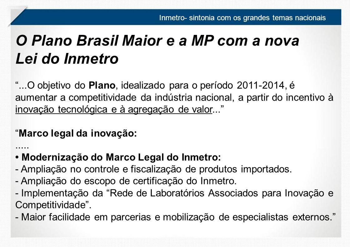 O Plano Brasil Maior e a MP com a nova Lei do Inmetro...O objetivo do Plano, idealizado para o período 2011-2014, é aumentar a competitividade da indústria nacional, a partir do incentivo à inovação tecnológica e à agregação de valor...