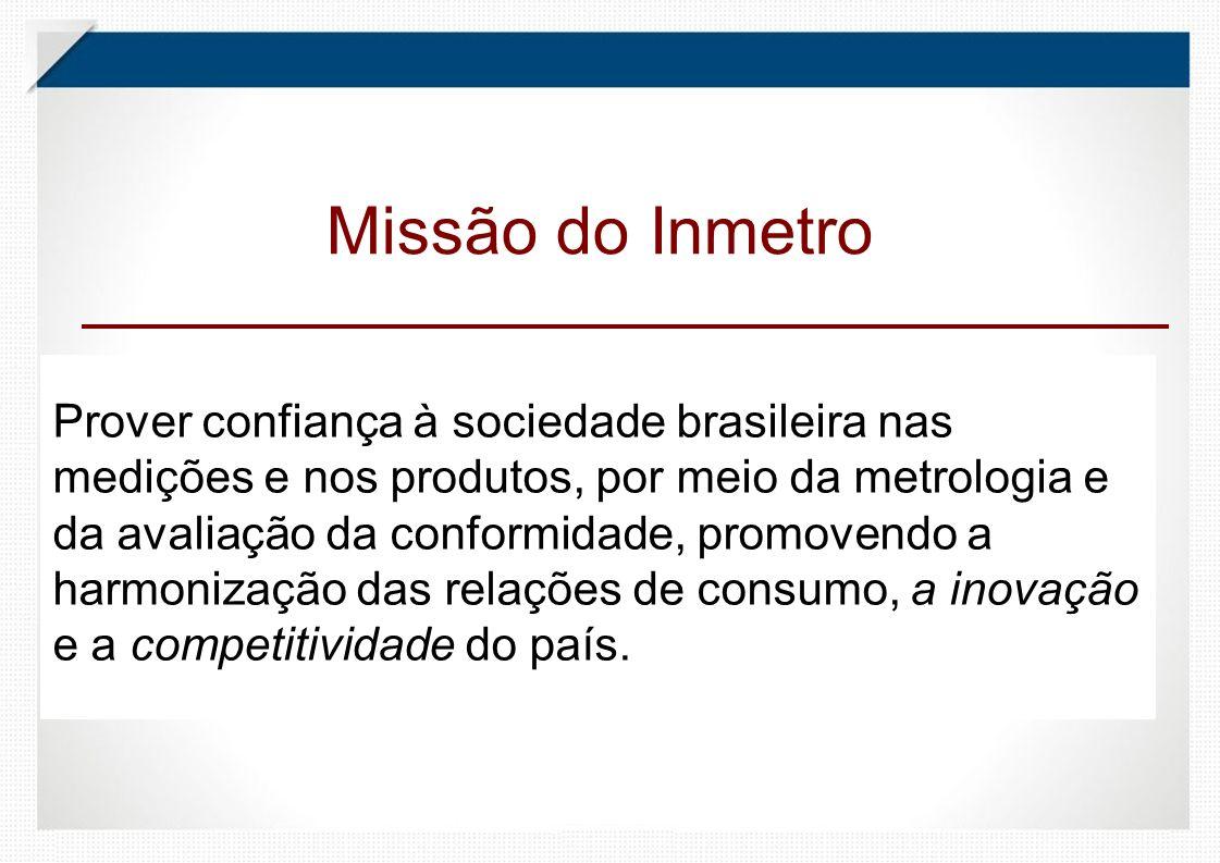 Prover confiança à sociedade brasileira nas medições e nos produtos, por meio da metrologia e da avaliação da conformidade, promovendo a harmonização das relações de consumo, a inovação e a competitividade do país.