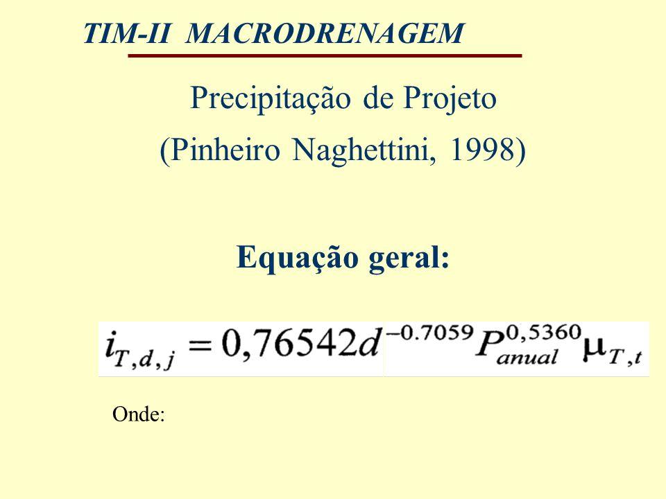 TIM-II MACRODRENAGEM Precipitação de Projeto (Pinheiro Naghettini, 1998) Equação geral: Onde: