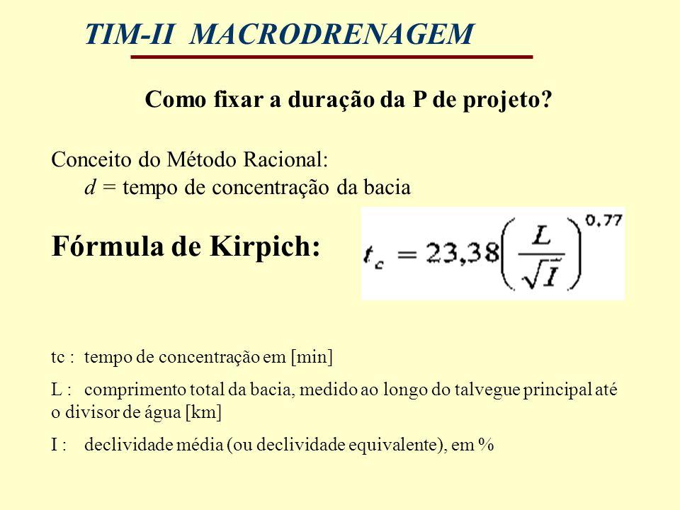 TIM-II MACRODRENAGEM Como fixar a duração da P de projeto? Conceito do Método Racional: d = tempo de concentração da bacia Fórmula de Kirpich: tc : te
