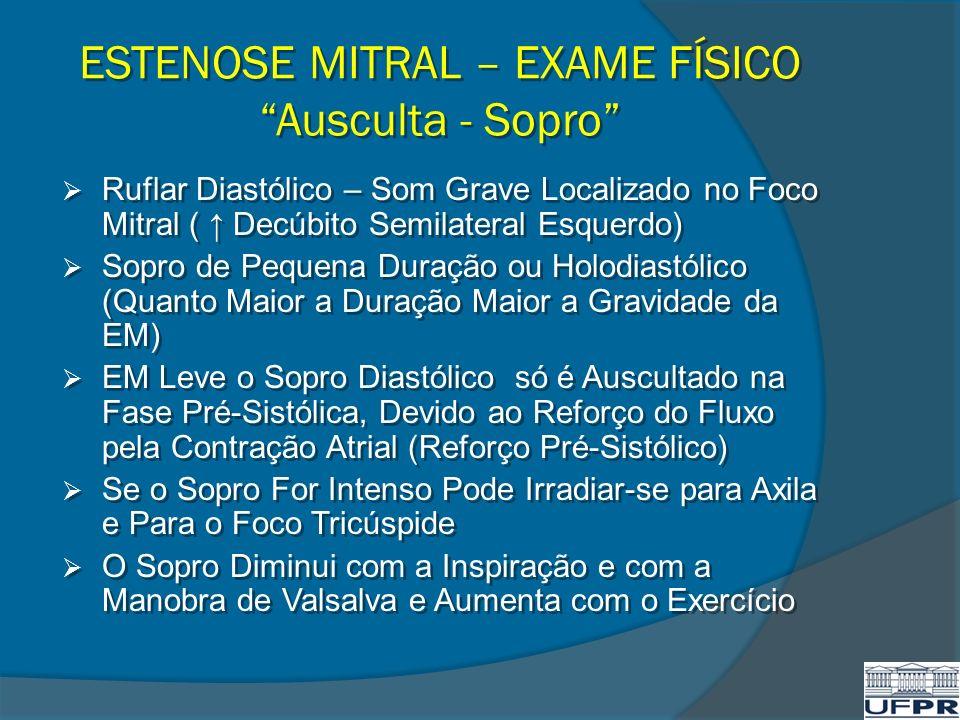 ESTENOSE MITRAL – EXAME FÍSICO Ausculta - Sopro Ruflar Diastólico – Som Grave Localizado no Foco Mitral ( Decúbito Semilateral Esquerdo) Sopro de Pequ